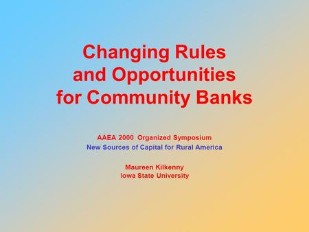Changing Rules and Opportunities for Community Banks AAEA 2000 Organized Symposium New Sources of Capital for Rural America Maureen Kilkenny Iowa State.