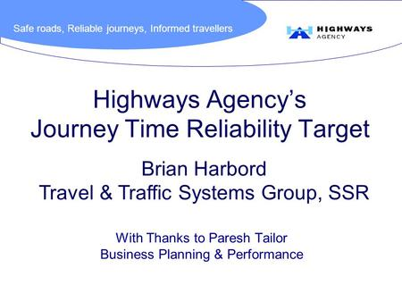 Safe roads, Reliable journeys, Informed travellers Highways Agency's Journey Time Reliability Target With Thanks to Paresh Tailor Business Planning & Performance.