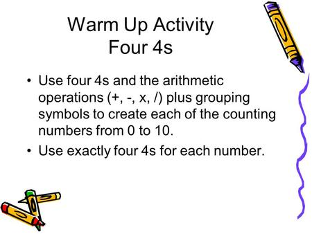 Warm Up Activity Four 4s Use four 4s and the arithmetic operations (+, -, x, /) plus grouping symbols to create each of the counting numbers from 0 to.