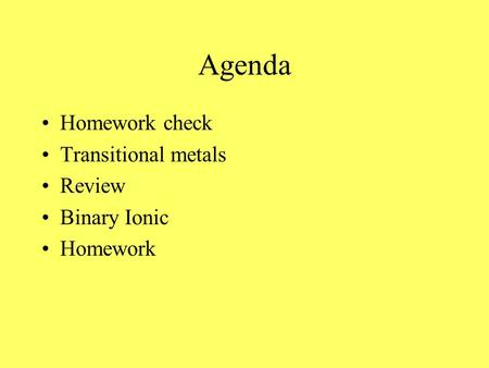 Agenda Homework check Transitional metals Review Binary Ionic Homework.