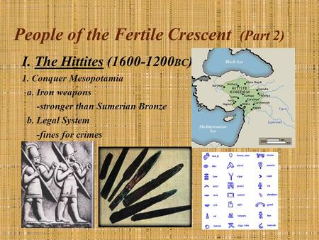 People of the Fertile Crescent (Part 2) I. The Hittites (1600-1200 BC ) 1. Conquer Mesopotamia a. Iron weapons -stronger than Sumerian Bronze b. Legal.