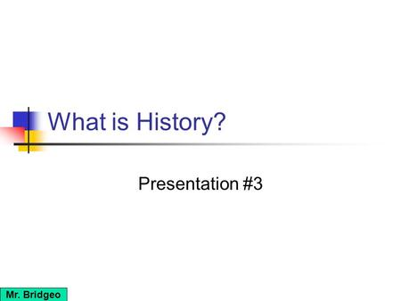 What is History? Presentation #3 Mr. Bridgeo. How do we measure or retrace the evolution of societies? The unit of time that historians use to measure.
