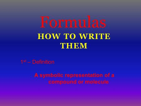 HOW TO WRITE THEM Formulas 1 st – Definition A symbolic representation of a compound or molecule.