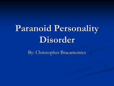 Paranoid Personality Disorder By: Christopher Bracamontes.