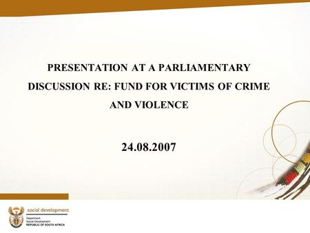 PRESENTATION AT A PARLIAMENTARY DISCUSSION RE: FUND FOR VICTIMS OF CRIME AND VIOLENCE 24.08.2007.