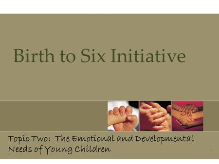 1 Birth to Six Initiative Topic Two: The Emotional and Developmental Needs of Young Children.