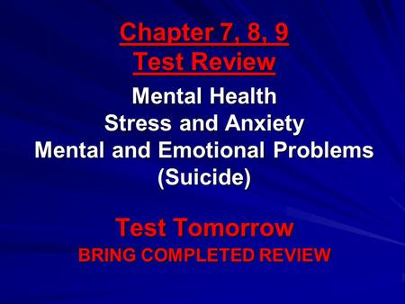 Chapter 7, 8, 9 Test Review Test Tomorrow BRING COMPLETED REVIEW Mental Health Stress and Anxiety Mental and Emotional Problems (Suicide)