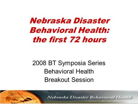 Nebraska Disaster Behavioral Health: the first 72 hours 2008 BT Symposia Series Behavioral Health Breakout Session.