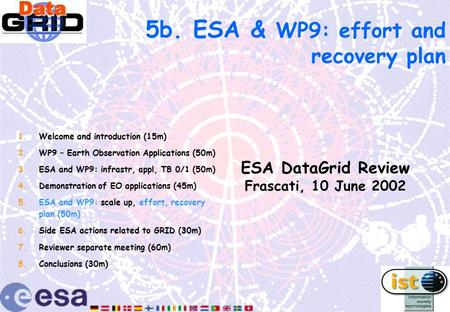 5b. ESA & WP9: effort and recovery plan ESA DataGrid Review Frascati, 10 June 2002 1.Welcome and introduction (15m) 2.WP9 – Earth Observation Applications.