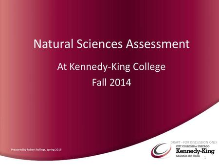 Natural Sciences Assessment At Kennedy-King College Fall 2014 DRAFT - FOR DISCUSSION ONLY 1 Prepared by Robert Rollings, spring 2015.