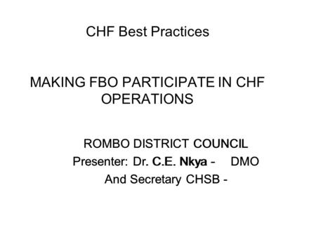 CHF Best Practices MAKING FBO PARTICIPATE IN CHF OPERATIONS ROMBO DISTRICT COUNCIL Presenter: Dr. C.E. Nkya - DMO And Secretary CHSB - ROMBO DISTRICT COUNCIL.