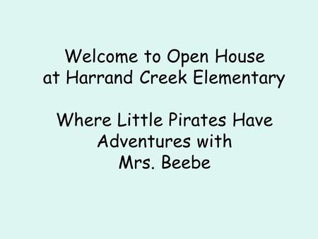 Welcome to Open House at Harrand Creek Elementary Where Little Pirates Have Adventures with Mrs. Beebe.