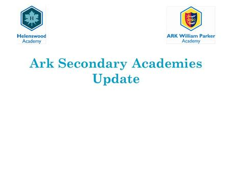 Ark Secondary Academies Update. The Restructure 1.To create two sustainable academies that will deliver improved educational outcomes. 2.Establish a strong.