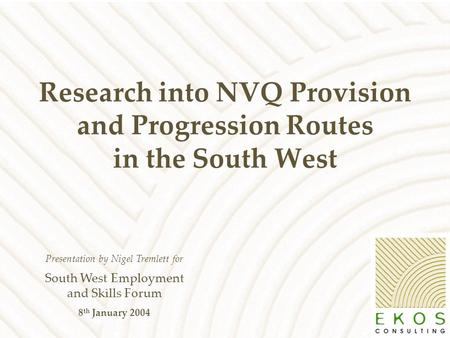 Research into NVQ Provision and Progression Routes in the South West Presentation by Nigel Tremlett for South West Employment and Skills Forum 8 th January.
