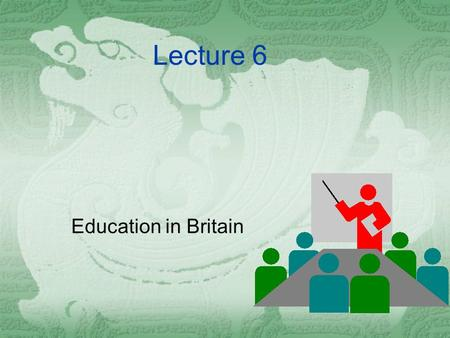 Lecture 6 Education in Britain Abstract  If the family is central to people's life, surely their next most significant experience is their education.