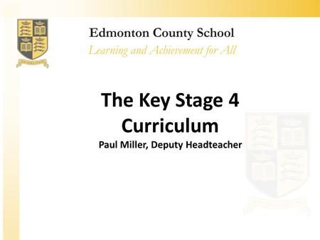 The Key Stage 4 Curriculum Paul Miller, Deputy Headteacher.