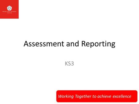 Working Together to achieve excellence Assessment and Reporting KS3.
