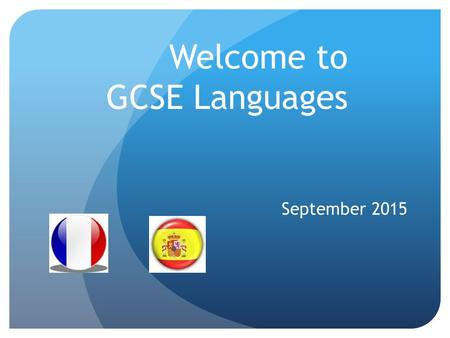 Welcome to GCSE Languages September 2015. The Course As of September 2016 we will be following the WJEC French and Spanish specifications 4/5 hours per.