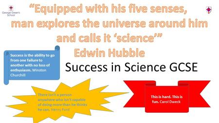 Success in Science GCSE Success is the ability to go from one failure to another with no loss of enthusiasm. Winston Churchill This is hard. This is fun.