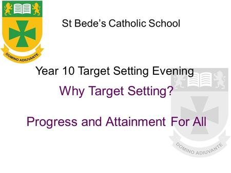 St Bede's Catholic School Why Target Setting? Progress and Attainment For All Year 10 Target Setting Evening.
