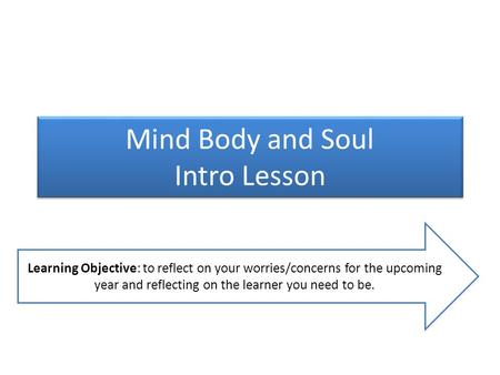 Mind Body and Soul Intro Lesson Learning Objective: to reflect on your worries/concerns for the upcoming year and reflecting on the learner you need to.