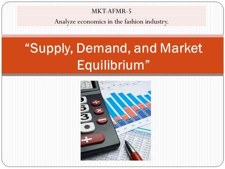 """Supply, Demand, and Market Equilibrium"" MKT-AFMR-5 Analyze economics in the fashion industry."