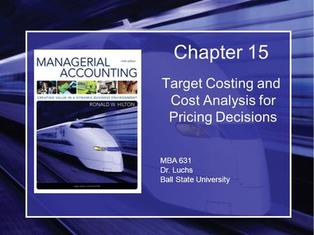 Target Costing and Cost Analysis for Pricing Decisions Chapter 15 MBA 631 Dr. Luchs Ball State University.