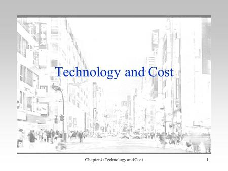 Chapter 4: Technology and Cost1 Technology and Cost.