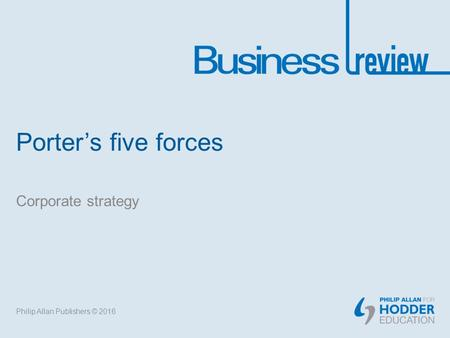 Porter's five forces Corporate strategy Philip Allan Publishers © 2016.