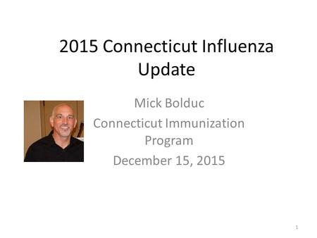 2015 Connecticut Influenza Update Mick Bolduc Connecticut Immunization Program December 15, 2015 1.