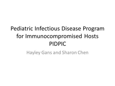 Pediatric Infectious Disease Program for Immunocompromised Hosts PIDPIC Hayley Gans and Sharon Chen.