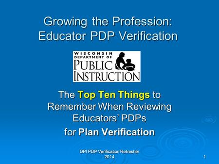DPI PDP Verification Refresher 20141 Growing the Profession: Educator PDP Verification The Top Ten Things to Remember When Reviewing Educators' PDPs for.