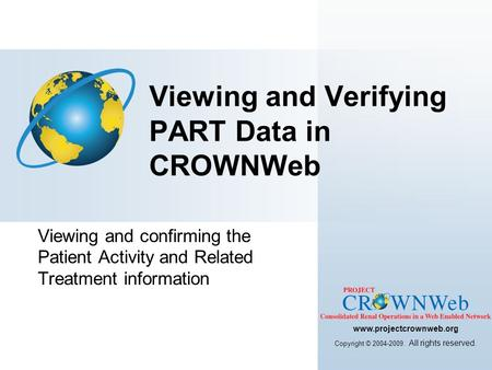 Viewing and confirming the Patient Activity and Related Treatment information Viewing and Verifying PART Data in CROWNWeb www.projectcrownweb.org Copyright.