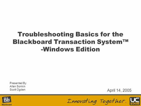 Troubleshooting Basics for the Blackboard Transaction System™ -Windows Edition Presented By Allan Sonkin Scott Ogden April 14, 2005.