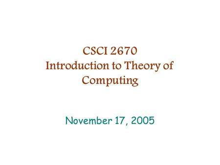 CSCI 2670 Introduction to Theory of Computing November 17, 2005.