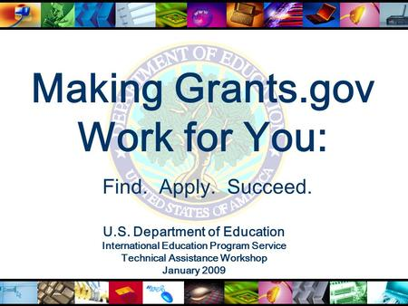 Making Grants.gov Work for You: U.S. Department of Education International Education Program Service Technical Assistance Workshop January 2009 Find. Apply.