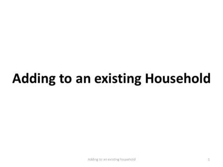 Adding to an existing Household 1Adding to an existing household.