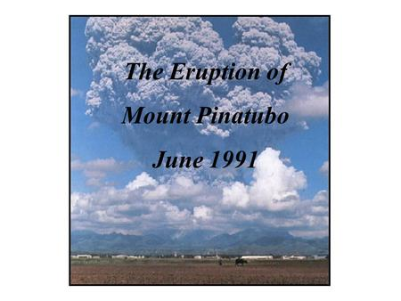 The Eruption of Mount Pinatubo June 1991. The second-largest volcanic eruption of the last century, and by far the largest eruption to affect a densely.