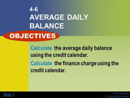 Financial Algebra © Cengage/South-Western Slide 1 4-6 AVERAGE DAILY BALANCE Calculate the average daily balance using the credit calendar. Calculate the.