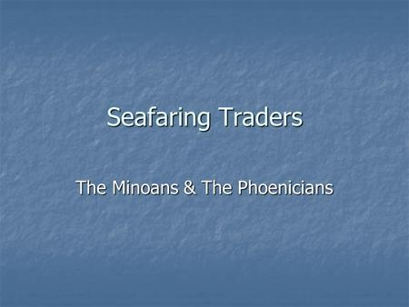 Seafaring Traders The Minoans & The Phoenicians. The Minoans Located on the Island of Crete Located on the Island of Crete Dominated trade in the Eastern.