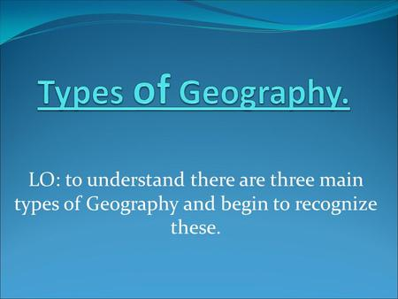 LO: to understand there are three main types of Geography and begin to recognize these.