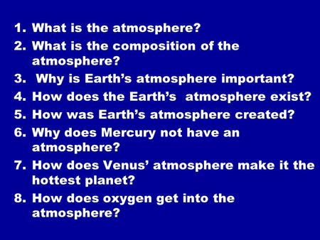 1.What is the atmosphere? 2.What is the composition of the atmosphere? 3. Why is Earth's atmosphere important? 4.How does the Earth's atmosphere exist?