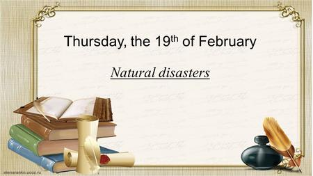 Thursday, the 19 th of February Natural disasters.