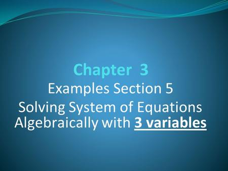 Chapter 3 Examples Section 5 Solving System of Equations Algebraically with 3 variables.