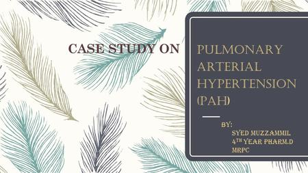 CASE STUDY ON PULMONARY ARTERIAL HYPERTENSION (PAH) BY: SYED MUZZAMMIL 4 TH YEAR PHARM.D MRPC.