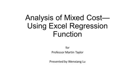 Analysis of Mixed Cost— Using Excel Regression Function for Professor Martin Taylor Presented by Wenxiang Lu.