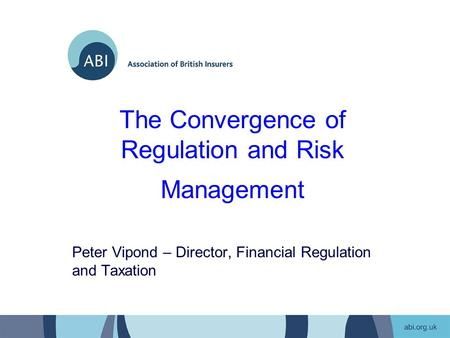 The Convergence of Regulation and Risk Management Peter Vipond – Director, Financial Regulation and Taxation.