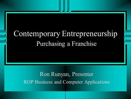 Contemporary Entrepreneurship Purchasing a Franchise Ron Runyan, Presenter ROP Business and Computer Applications.