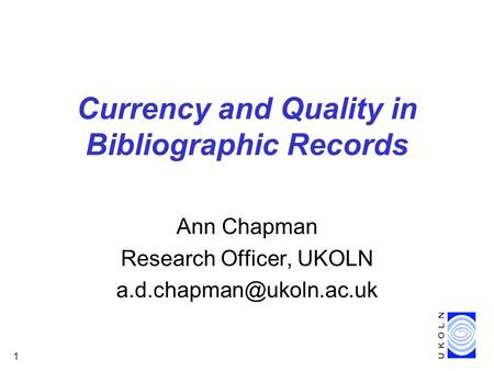 1 Currency and Quality in Bibliographic Records Ann Chapman Research Officer, UKOLN
