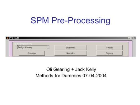 SPM Pre-Processing Oli Gearing + Jack Kelly Methods for Dummies 07-04-2004.